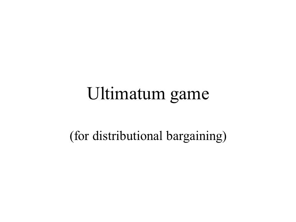 Ultimatum game (for distributional bargaining)
