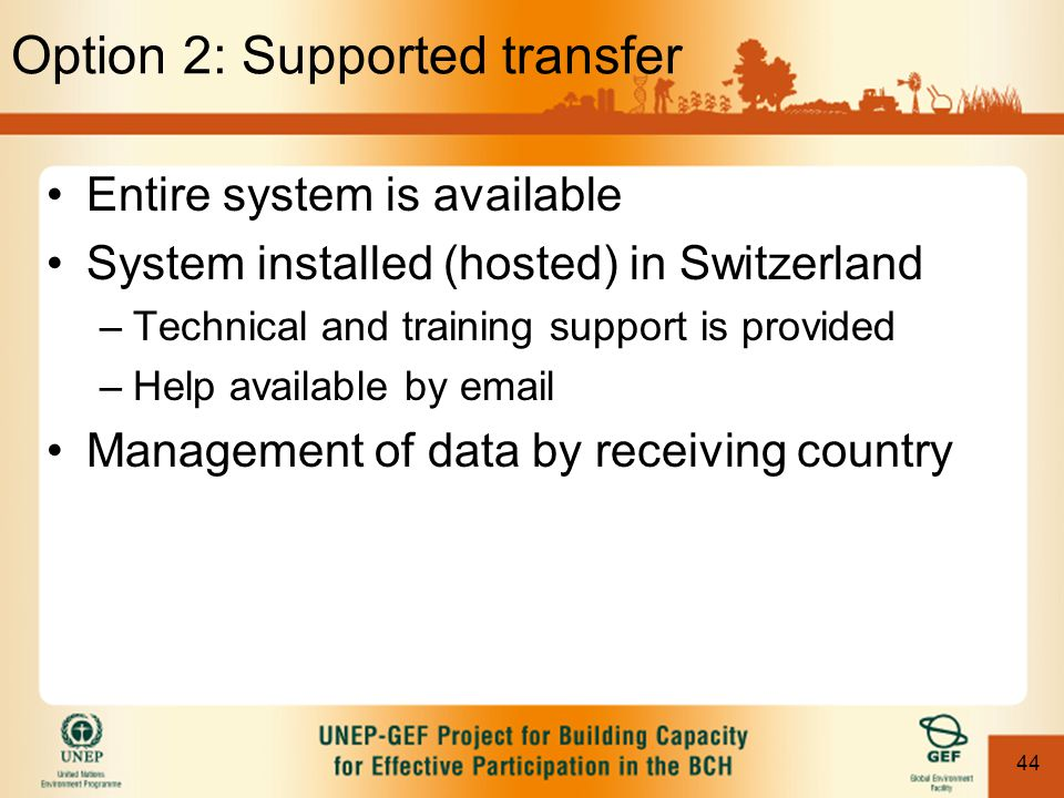 44 Option 2: Supported transfer Entire system is available System installed (hosted) in Switzerland –Technical and training support is provided –Help