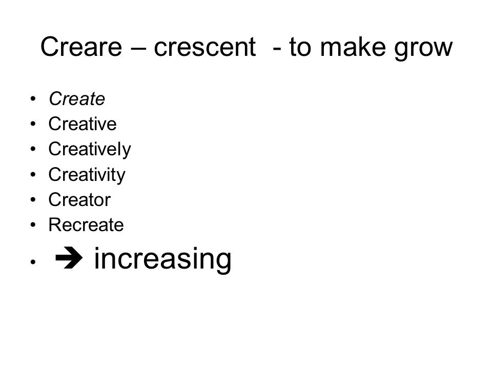 Creare – crescent - to make grow Create Creative Creatively Creativity Creator Recreate  increasing