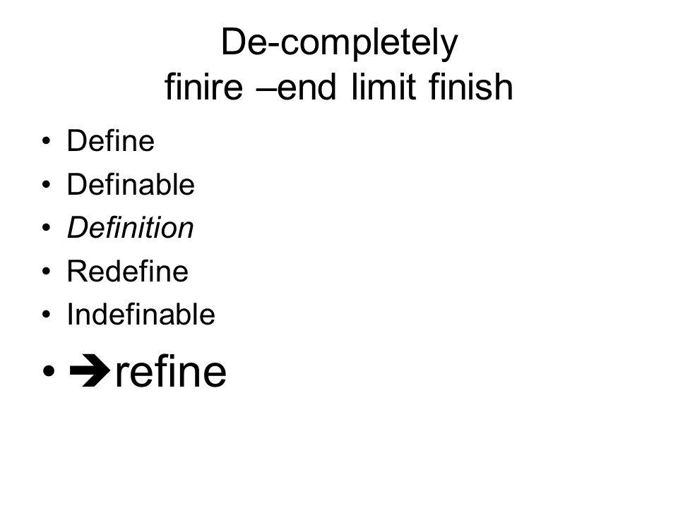 De-completely finire –end limit finish Define Definable Definition Redefine Indefinable  refine