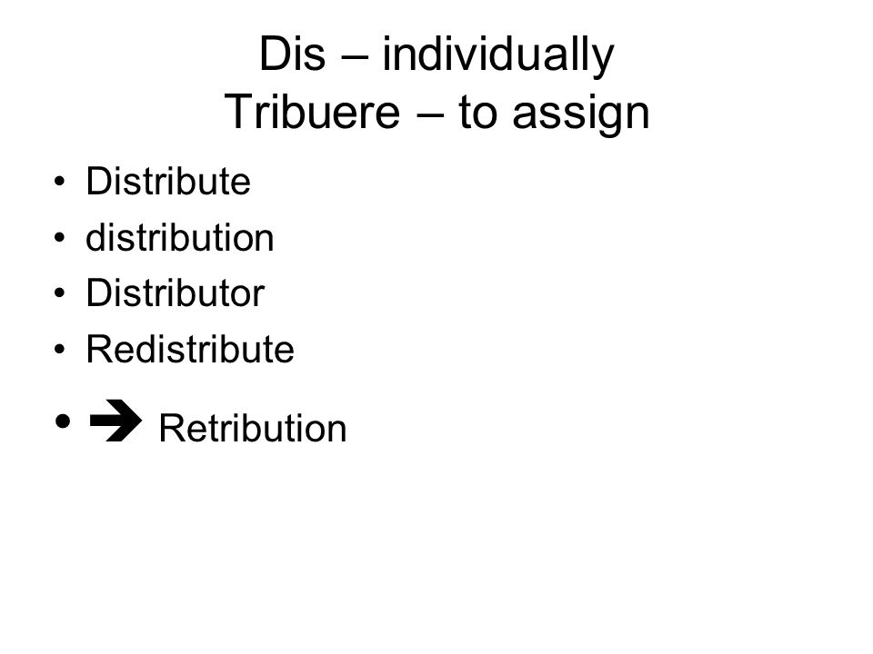 Dis – individually Tribuere – to assign Distribute distribution Distributor Redistribute  Retribution