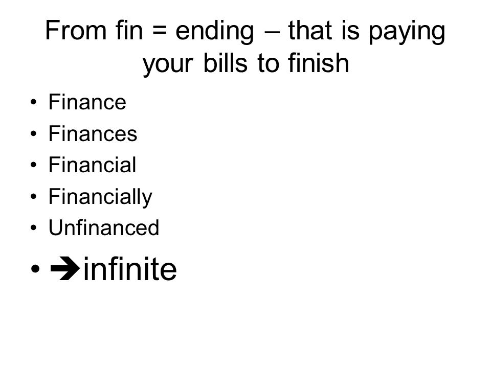 From fin = ending – that is paying your bills to finish Finance Finances Financial Financially Unfinanced  infinite
