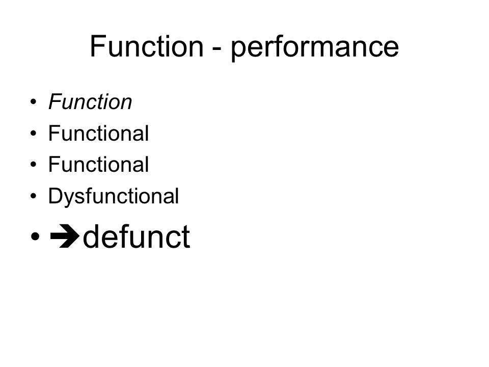 Function - performance Function Functional Dysfunctional  defunct