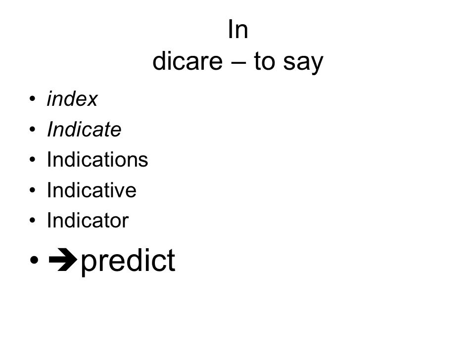 In dicare – to say index Indicate Indications Indicative Indicator  predict