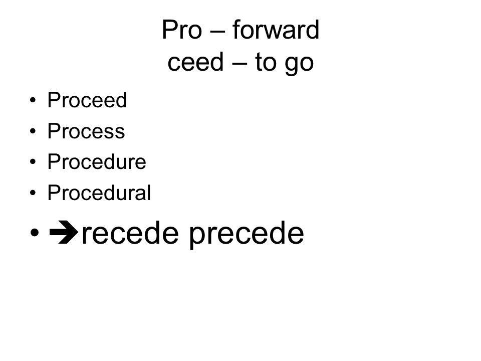 Pro – forward ceed – to go Proceed Process Procedure Procedural  recede precede