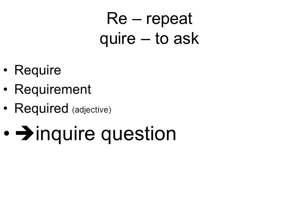 Re – repeat quire – to ask Require Requirement Required (adjective)  inquire question