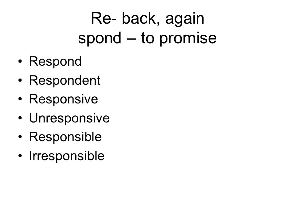 Re- back, again spond – to promise Respond Respondent Responsive Unresponsive Responsible Irresponsible