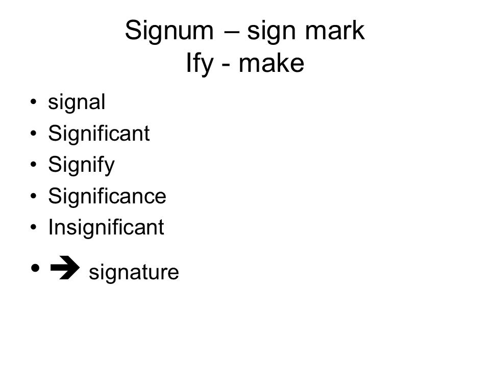 Signum – sign mark Ify - make signal Significant Signify Significance Insignificant  signature
