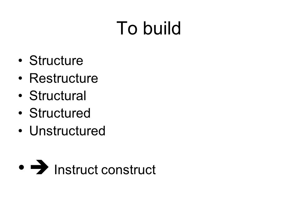 To build Structure Restructure Structural Structured Unstructured  Instruct construct