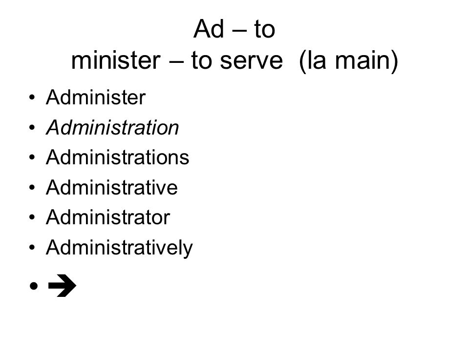 Ad – to minister – to serve (la main) Administer Administration Administrations Administrative Administrator Administratively 