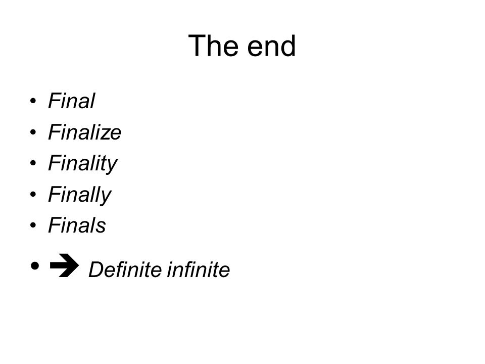 The end Final Finalize Finality Finally Finals  Definite infinite