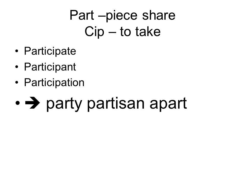 Part –piece share Cip – to take Participate Participant Participation  party partisan apart