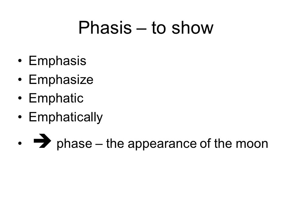 Phasis – to show Emphasis Emphasize Emphatic Emphatically  phase – the appearance of the moon