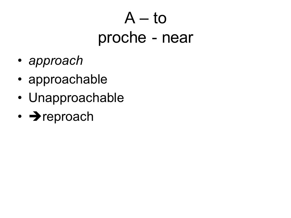 A – to proche - near approach approachable Unapproachable  reproach