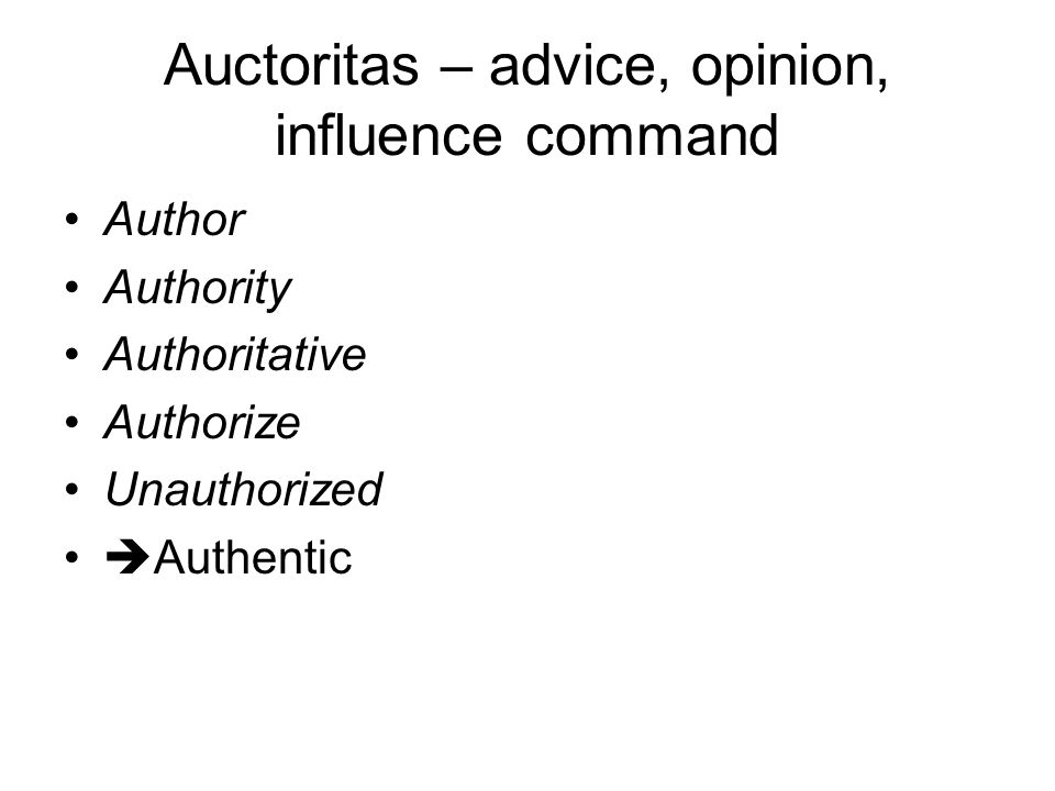 Auctoritas – advice, opinion, influence command Author Authority Authoritative Authorize Unauthorized  Authentic
