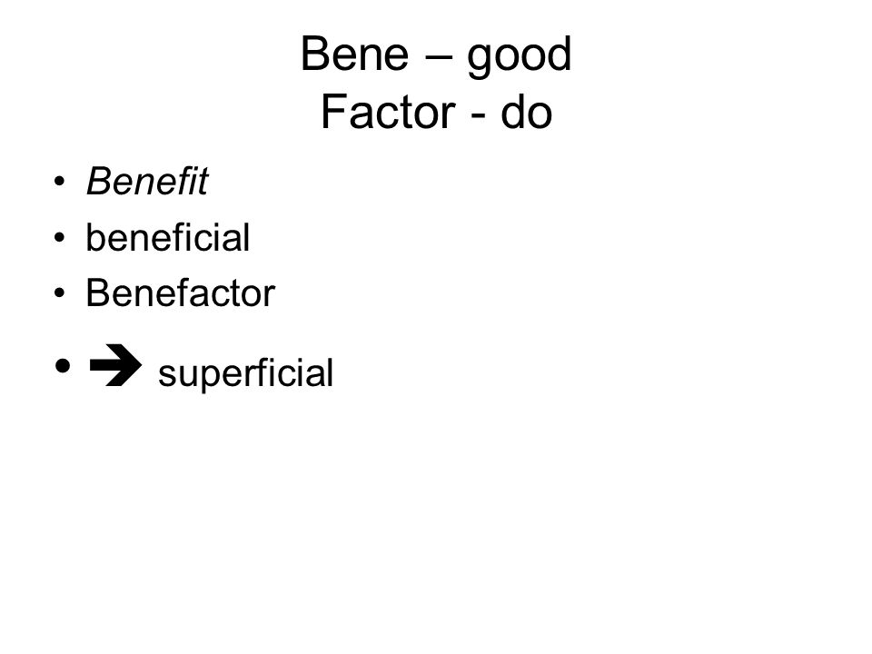Bene – good Factor - do Benefit beneficial Benefactor  superficial