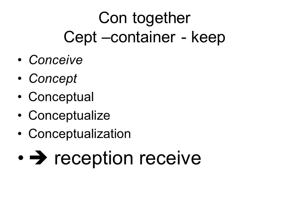 Con together Cept –container - keep Conceive Concept Conceptual Conceptualize Conceptualization  reception receive