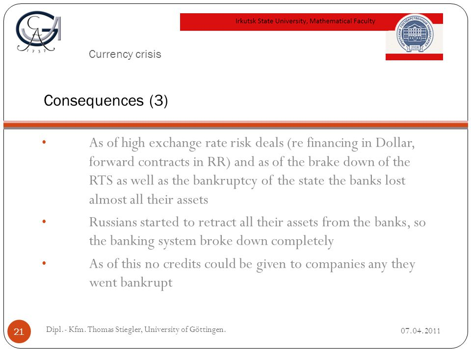 Currency crisis As of high exchange rate risk deals (re financing in Dollar, forward contracts in RR) and as of the brake down of the RTS as well as the bankruptcy ofthe state the banks lost almost all their assets Russians started to retract all their assets from the banks, so the banking system broke down completely As of this no credits could be given to companies any they went bankrupt 07.04.2011 Dipl.- Kfm.