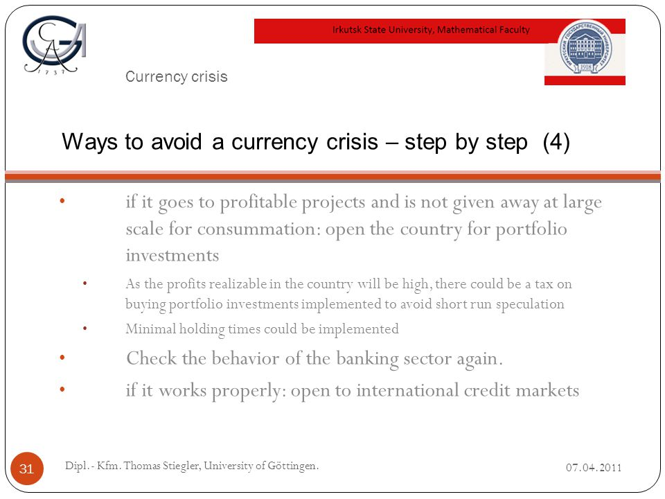 Currency crisis if it goes to profitable projects and is not given away at large scale for consummation: open the country for portfolio investments As the profits realizable in the country will be high, there could be a tax on buying portfolio investments implemented to avoid short run speculation Minimal holding times could be implemented Check the behavior of the banking sector again.