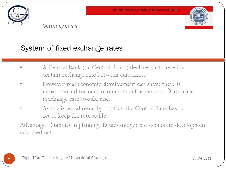 Currency crisis A Central Bank (or Central Banks) declare, that there is a certain exchange rate between currencies However real economic development can show, there is more demand for one currency than for another.