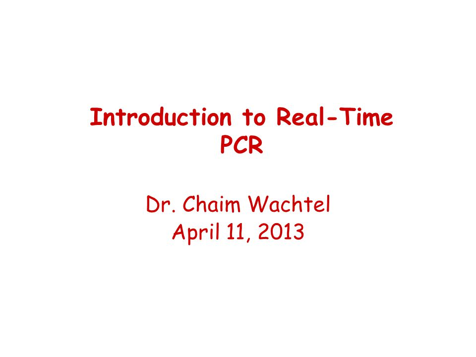 Dr. Chaim Wachtel April 11, 2013 Introduction to Real-Time PCR