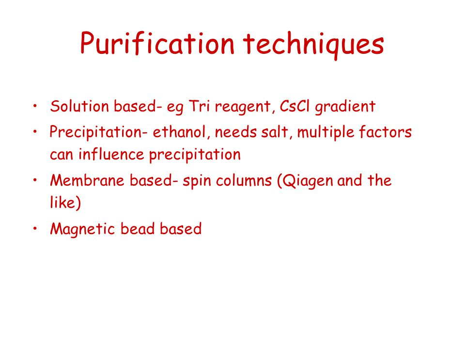 Purification techniques Solution based- eg Tri reagent, CsCl gradient Precipitation- ethanol, needs salt, multiple factors can influence precipitation