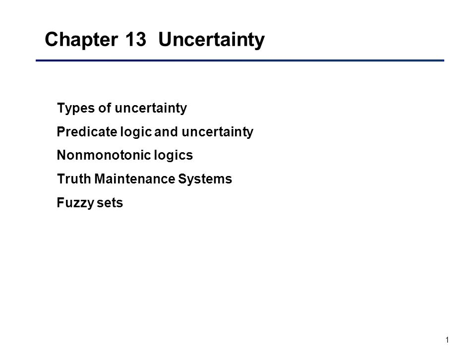 1 Chapter 13 Uncertainty Types of uncertainty Predicate logic and uncertainty Nonmonotonic logics Truth Maintenance Systems Fuzzy sets