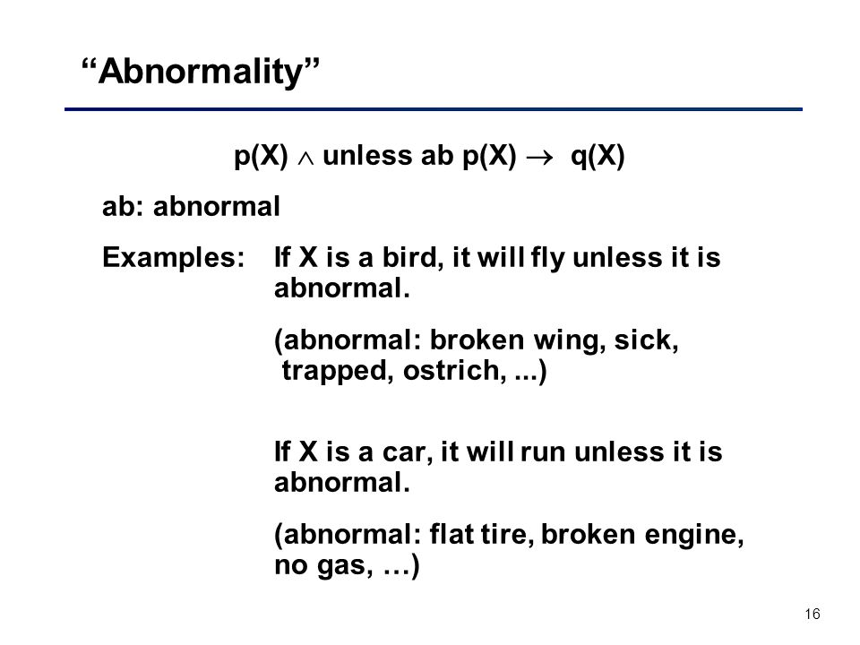 16 Abnormality p(X)  unless ab p(X)  q(X) ab: abnormal Examples: If X is a bird, it will fly unless it is abnormal.