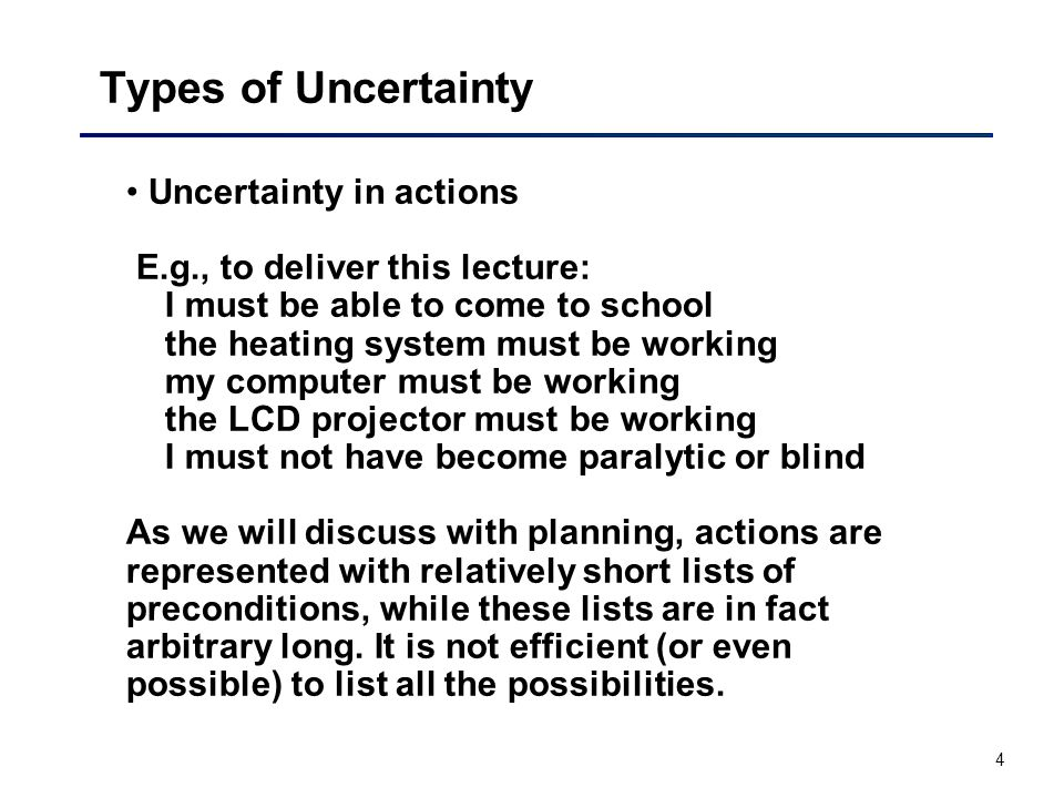 4 Types of Uncertainty Uncertainty in actions E.g., to deliver this lecture: I must be able to come to school the heating system must be working my computer must be working the LCD projector must be working I must not have become paralytic or blind As we will discuss with planning, actions are represented with relatively short lists of preconditions, while these lists are in fact arbitrary long.