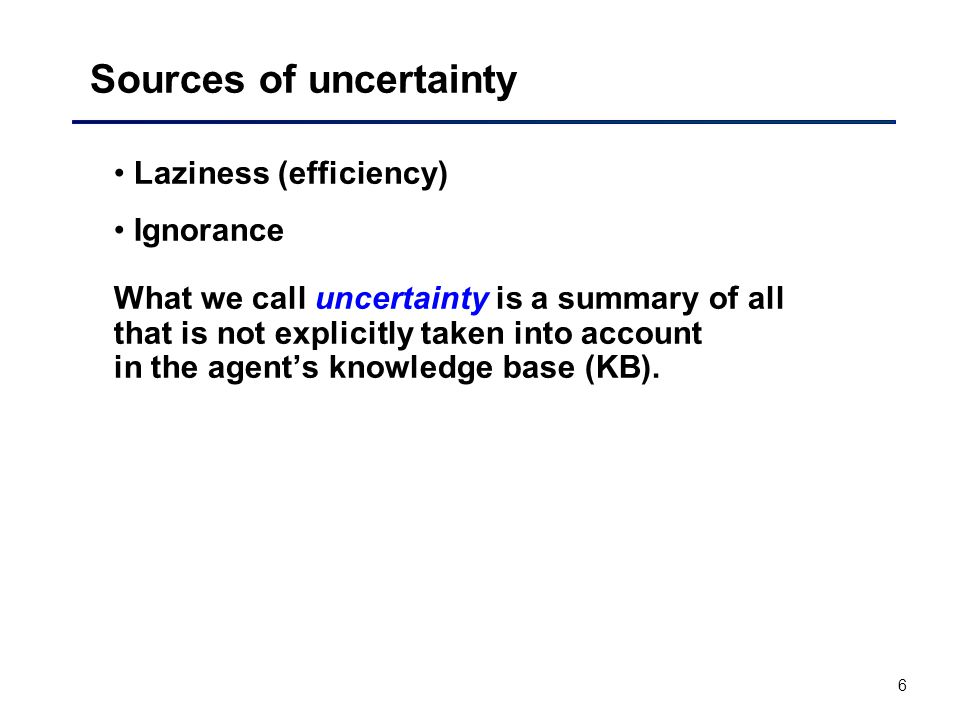 6 Sources of uncertainty Laziness (efficiency) Ignorance What we call uncertainty is a summary of all that is not explicitly taken into account in the agent's knowledge base (KB).