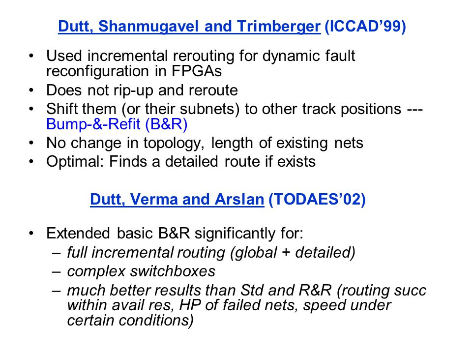 Dutt, Shanmugavel and Trimberger (ICCAD'99) Used incremental rerouting for dynamic fault reconfiguration in FPGAs Does not rip-up and reroute Shift them (or their subnets) to other track positions --- Bump-&-Refit (B&R) No change in topology, length of existing nets Optimal: Finds a detailed route if exists Dutt, Verma and Arslan (TODAES'02) Extended basic B&R significantly for: –full incremental routing (global + detailed) –complex switchboxes –much better results than Std and R&R (routing succ within avail res, HP of failed nets, speed under certain conditions)