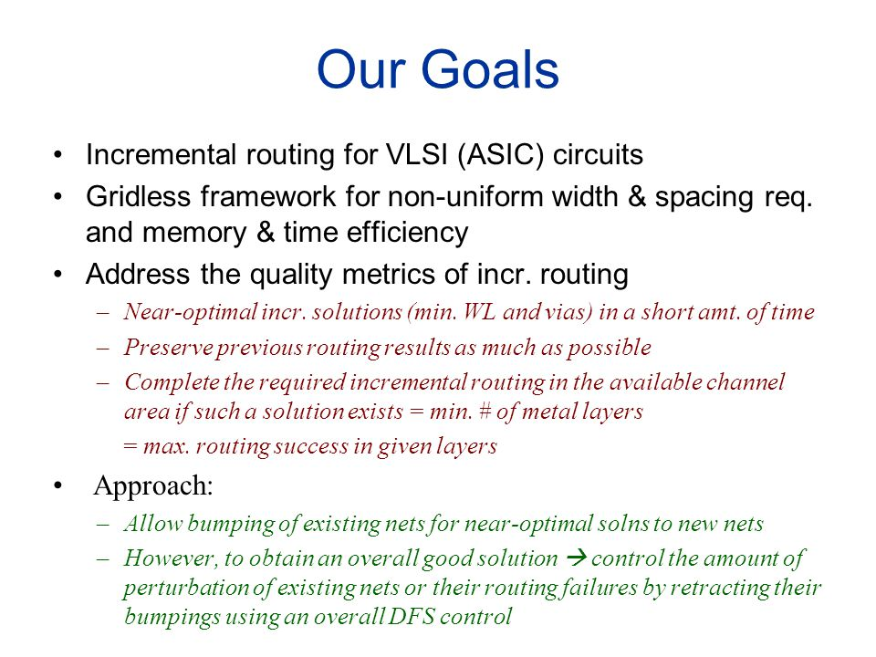 Our Goals Incremental routing for VLSI (ASIC) circuits Gridless framework for non-uniform width & spacing req. and memory & time efficiency Address th