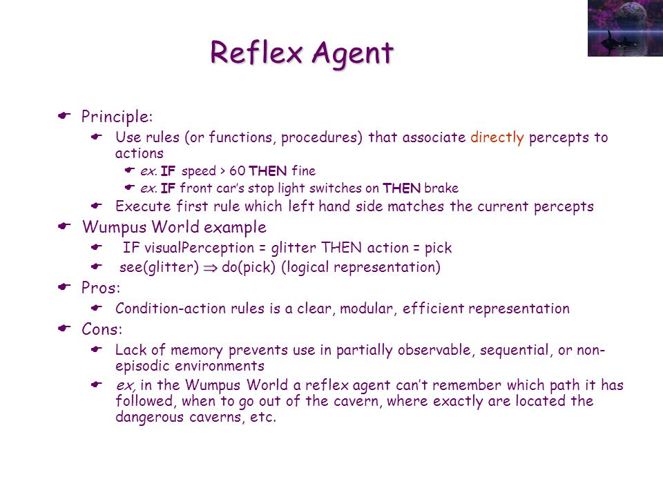 Reflex Agent  Principle:  Use rules (or functions, procedures) that associate directly percepts to actions  ex. IF speed > 60 THEN fine  ex. IF fr