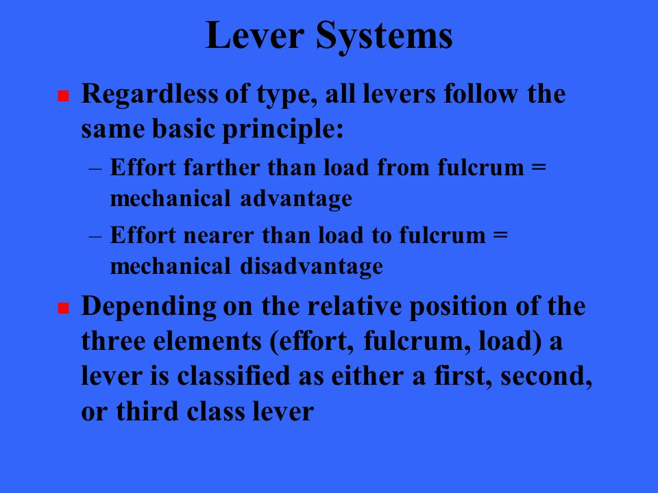 Lever Systems Regardless of type, all levers follow the same basic principle: –Effort farther than load from fulcrum = mechanical advantage –Effort ne