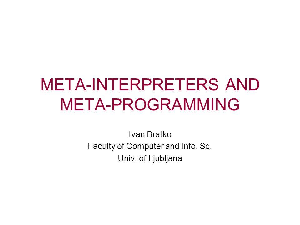 META-INTERPRETERS AND META-PROGRAMMING Ivan Bratko Faculty of Computer and Info.