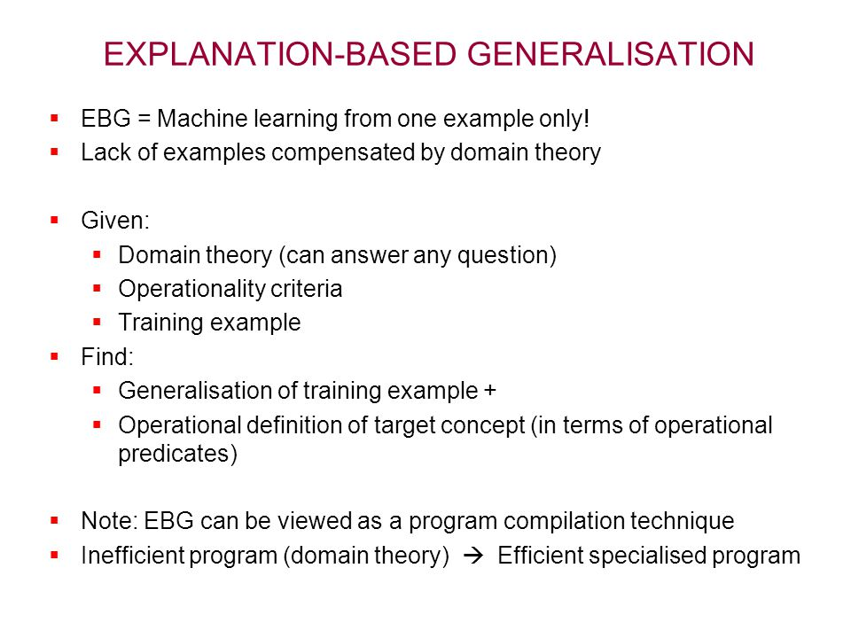 EXPLANATION-BASED GENERALISATION  EBG = Machine learning from one example only!  Lack of examples compensated by domain theory  Given:  Domain the