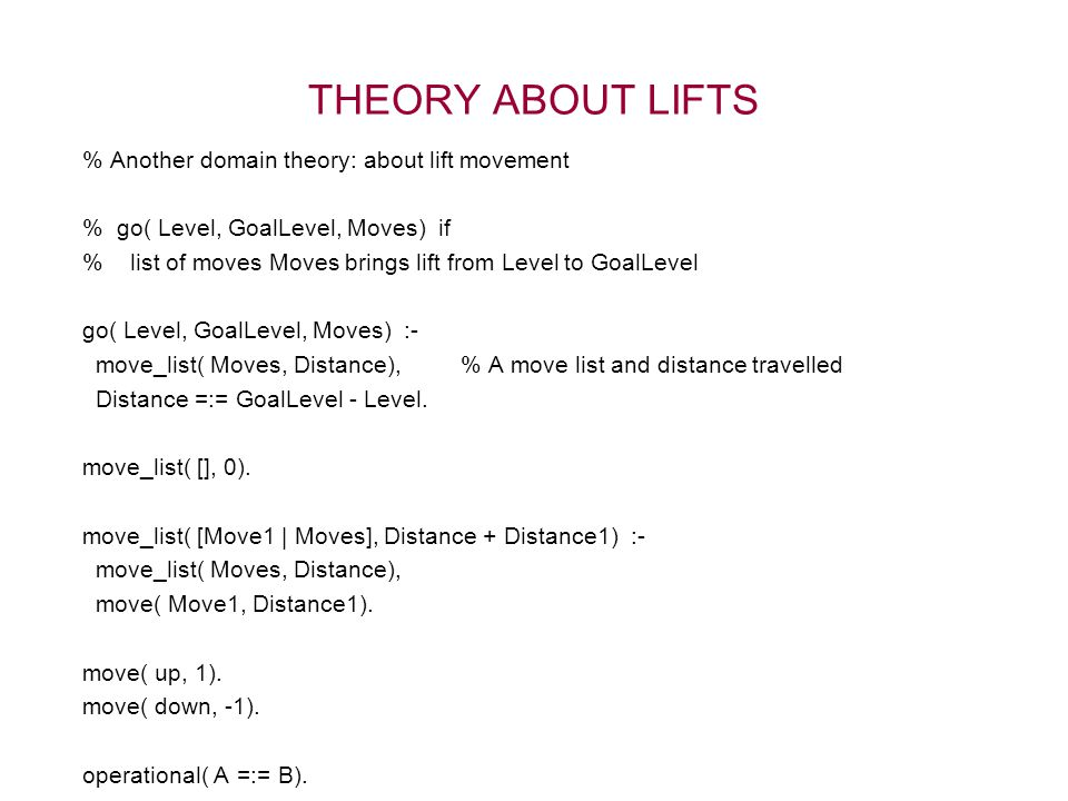 THEORY ABOUT LIFTS % Another domain theory: about lift movement % go( Level, GoalLevel, Moves) if % list of moves Moves brings lift from Level to Goal