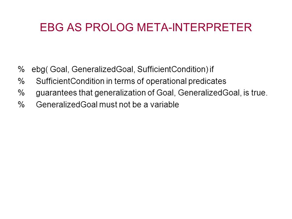 EBG AS PROLOG META-INTERPRETER % ebg( Goal, GeneralizedGoal, SufficientCondition) if % SufficientCondition in terms of operational predicates % guarantees that generalization of Goal, GeneralizedGoal, is true.