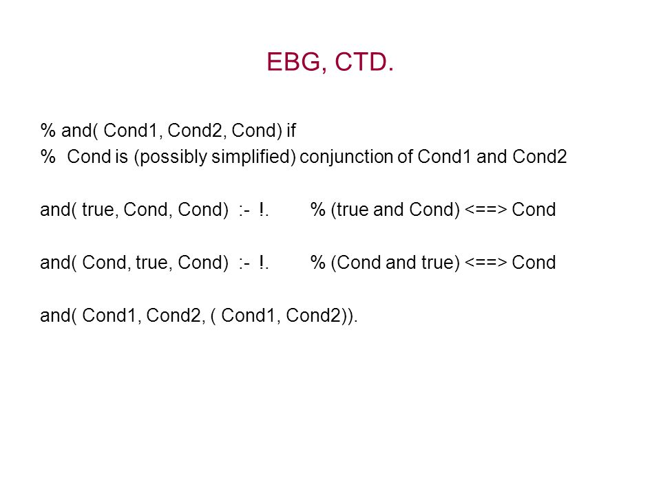 % and( Cond1, Cond2, Cond) if % Cond is (possibly simplified) conjunction of Cond1 and Cond2 and( true, Cond, Cond) :- !. % (true and Cond) Cond and(