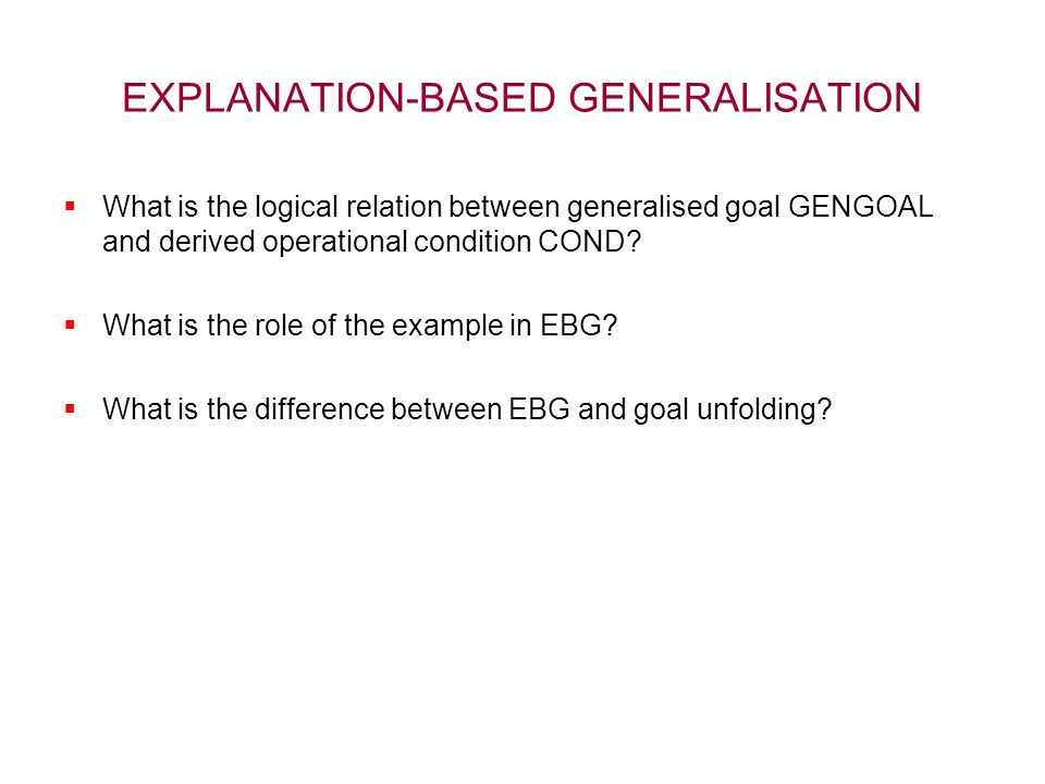 EXPLANATION-BASED GENERALISATION  What is the logical relation between generalised goal GENGOAL and derived operational condition COND?  What is the