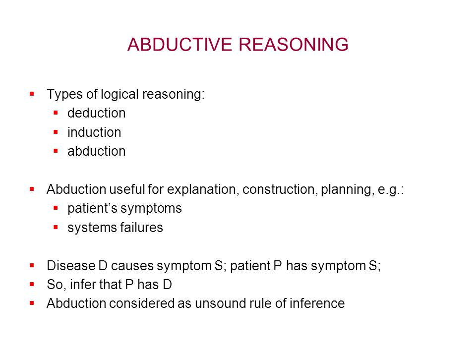 ABDUCTIVE REASONING  Types of logical reasoning:  deduction  induction  abduction  Abduction useful for explanation, construction, planning, e.g.:  patient's symptoms  systems failures  Disease D causes symptom S; patient P has symptom S;  So, infer that P has D  Abduction considered as unsound rule of inference