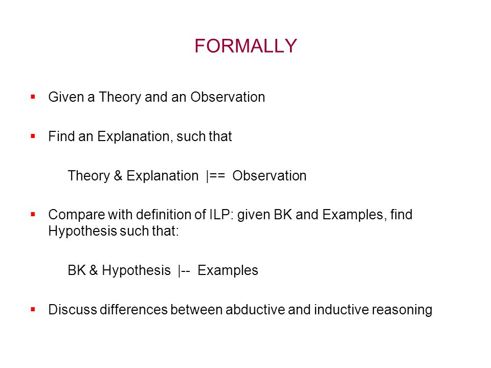 FORMALLY  Given a Theory and an Observation  Find an Explanation, such that Theory & Explanation |== Observation  Compare with definition of ILP: given BK and Examples, find Hypothesis such that: BK & Hypothesis |-- Examples  Discuss differences between abductive and inductive reasoning