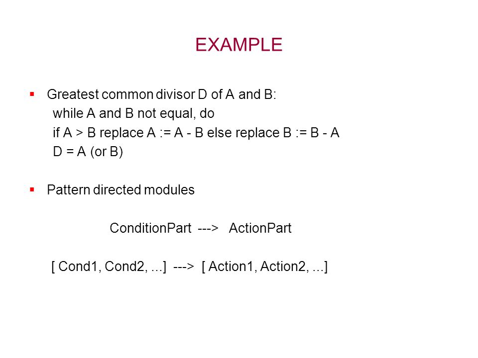 EXAMPLE  Greatest common divisor D of A and B: while A and B not equal, do if A > B replace A := A - B else replace B := B - A D = A (or B)  Pattern directed modules ConditionPart ---> ActionPart [ Cond1, Cond2,...] ---> [ Action1, Action2,...]