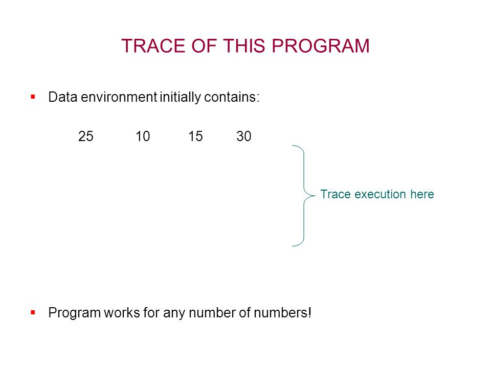 TRACE OF THIS PROGRAM  Data environment initially contains: 25 10 15 30  Program works for any number of numbers! Trace execution here