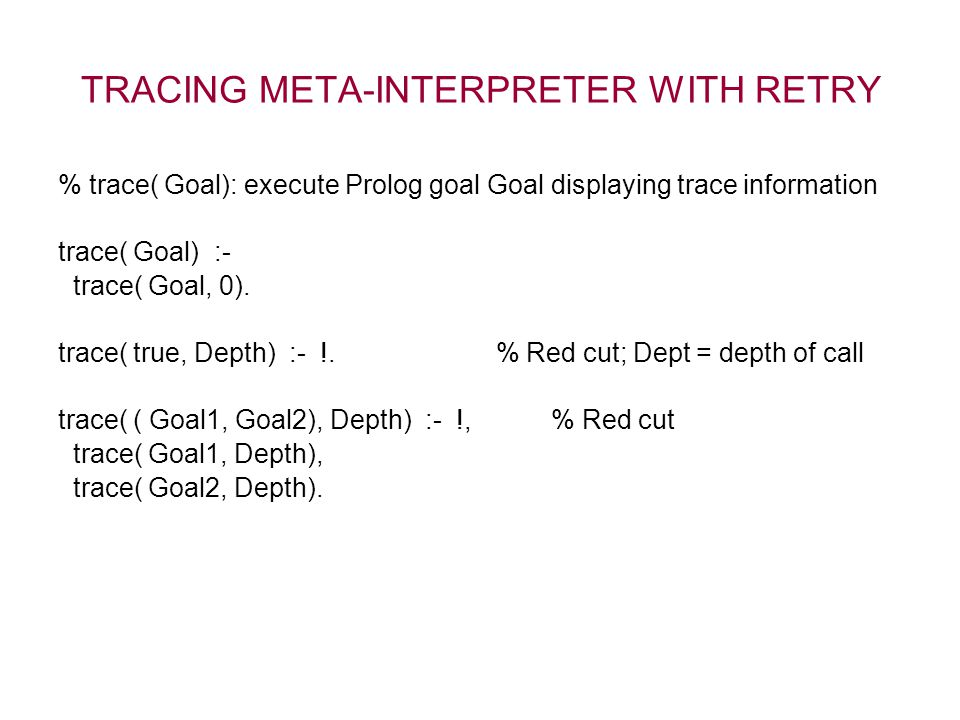 TRACING META-INTERPRETER WITH RETRY % trace( Goal): execute Prolog goal Goal displaying trace information trace( Goal) :- trace( Goal, 0). trace( true