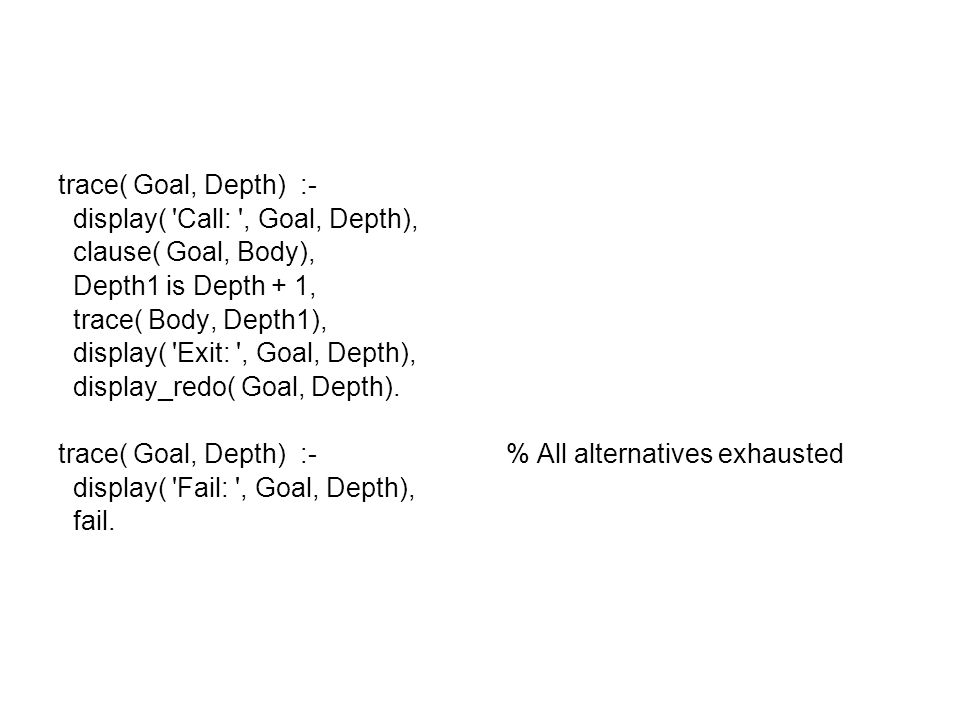 trace( Goal, Depth) :- display( Call: , Goal, Depth), clause( Goal, Body), Depth1 is Depth + 1, trace( Body, Depth1), display( Exit: , Goal, Depth), display_redo( Goal, Depth).