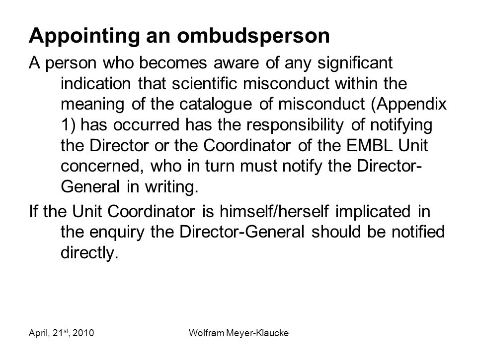 April, 21 st, 2010Wolfram Meyer-Klaucke Appointing an ombudsperson A person who becomes aware of any significant indication that scientific misconduct within the meaning of the catalogue of misconduct (Appendix 1) has occurred has the responsibility of notifying the Director or the Coordinator of the EMBL Unit concerned, who in turn must notify the Director- General in writing.