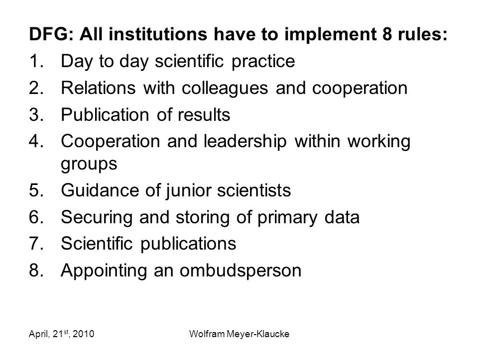 April, 21 st, 2010Wolfram Meyer-Klaucke DFG: All institutions have to implement 8 rules: 1.Day to day scientific practice 2.Relations with colleagues and cooperation 3.Publication of results 4.Cooperation and leadership within working groups 5.Guidance of junior scientists 6.Securing and storing of primary data 7.Scientific publications 8.Appointing an ombudsperson