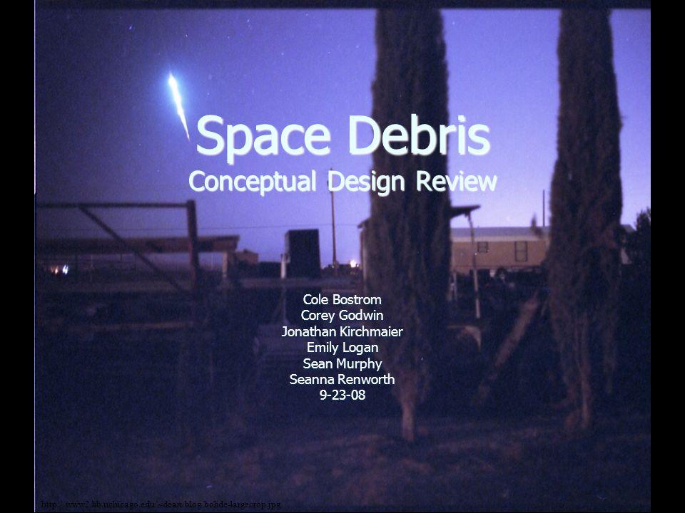 Space Debris Conceptual Design Review Cole Bostrom Corey Godwin Jonathan Kirchmaier Emily Logan Sean Murphy Seanna Renworth 9-23-08 http://www2.lib.uchicago.edu/~dean/blog/bolide-largecrop.jpg