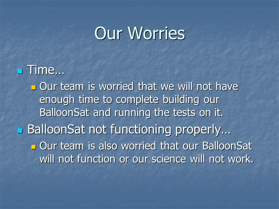 Our Worries Time… Time… Our team is worried that we will not have enough time to complete building our BalloonSat and running the tests on it.